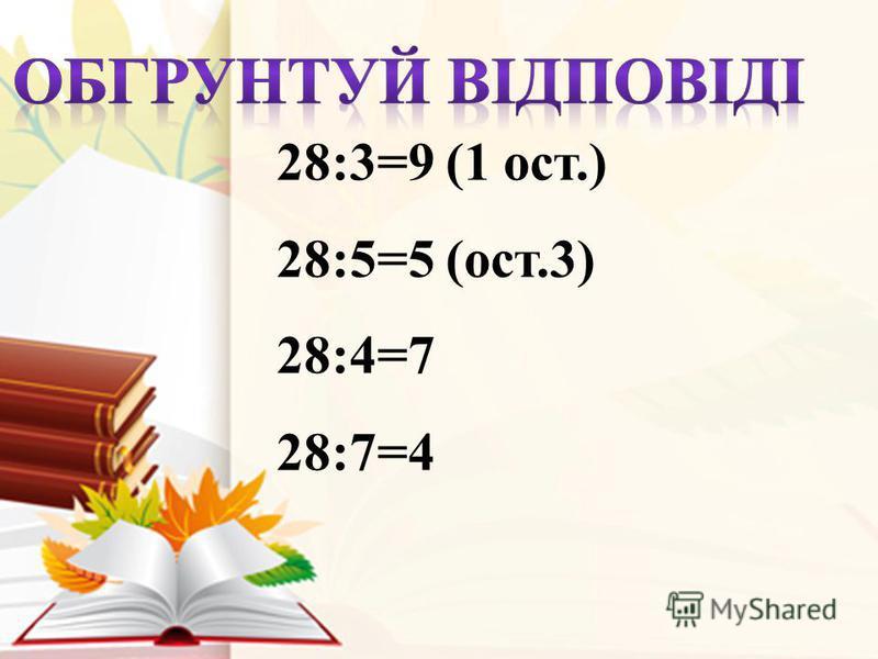 28:3=9 (1 ост.) 28:5=5 (ост.3) 28:4=7 28:7=4