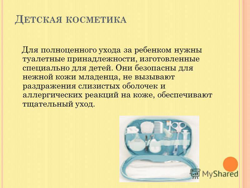Д ЕТСКАЯ КОСМЕТИКА Для полноценного ухода за ребенком нужны туалетные принадлежности, изготовленные специально для детей. Они безопасны для нежной кожи младенца, не вызывают раздражения слизистых оболочек и аллергических реакций на коже, обеспечивают