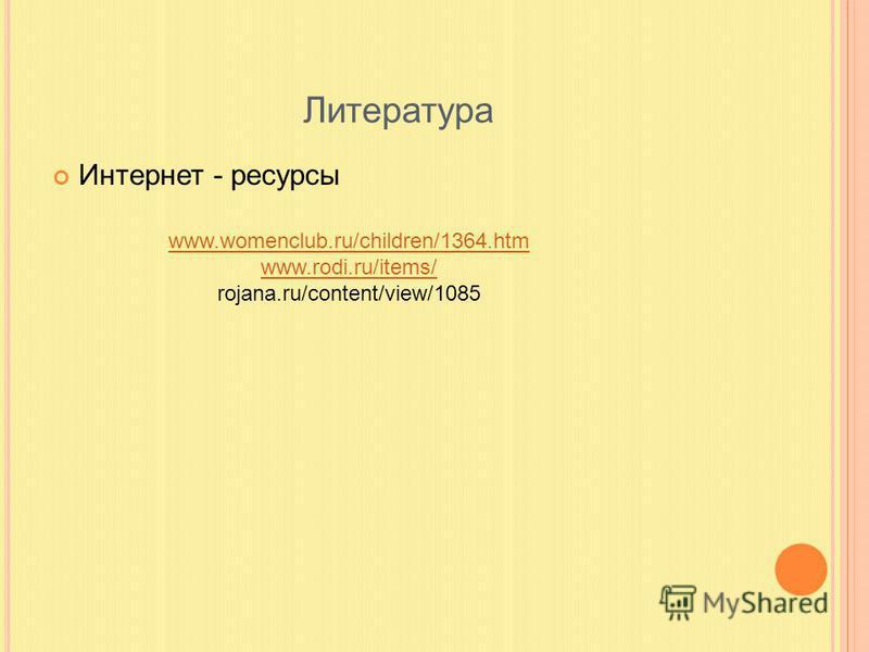 Литература Интернет - ресурсы www.womenclub.ru/children/1364. htm www.rodi.ru/items/ rojana.ru/content/view/1085