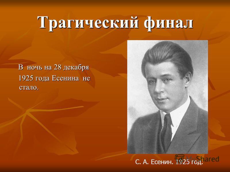 Трагический финал В ночь на 28 декабря В ночь на 28 декабря 1925 года Есенина не стало. 1925 года Есенина не стало. С. А. Есенин. 1925 год.