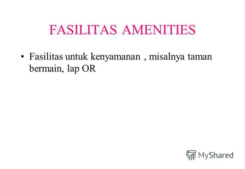 FASILITAS AMENITIES Fasilitas untuk kenyamanan, misalnya taman bermain, lap OR