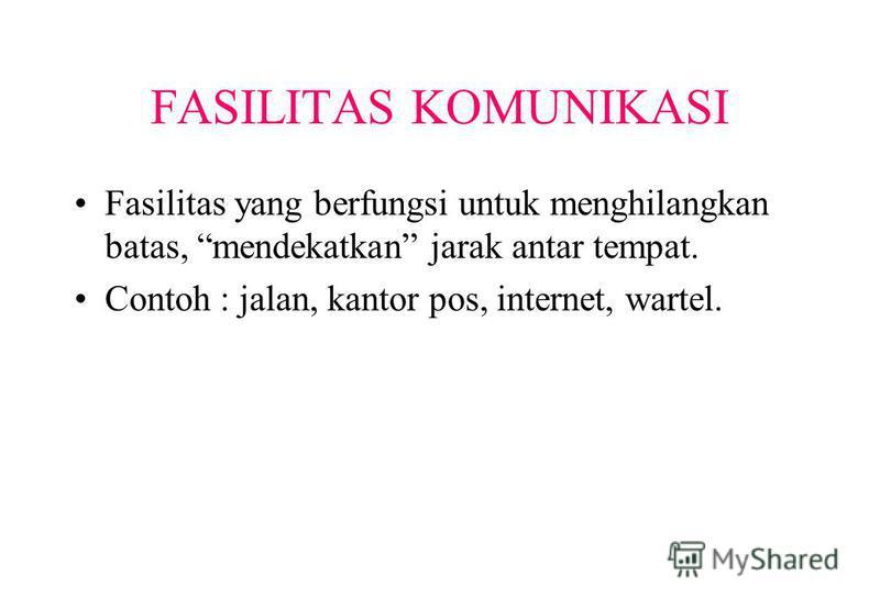 FASILITAS KOMUNIKASI Fasilitas yang berfungsi untuk menghilangkan batas, mendekatkan jarak antar tempat. Contoh : jalan, kantor pos, internet, wartel.