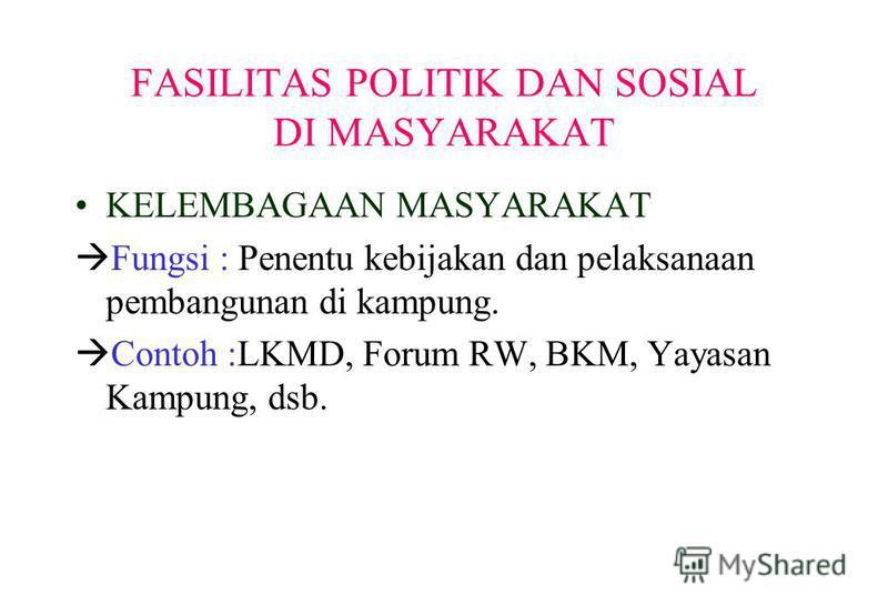 FASILITAS POLITIK DAN SOSIAL DI MASYARAKAT KELEMBAGAAN MASYARAKAT Fungsi : Penentu kebijakan dan pelaksanaan pembangunan di kampung. Contoh :LKMD, Forum RW, BKM, Yayasan Kampung, dsb.