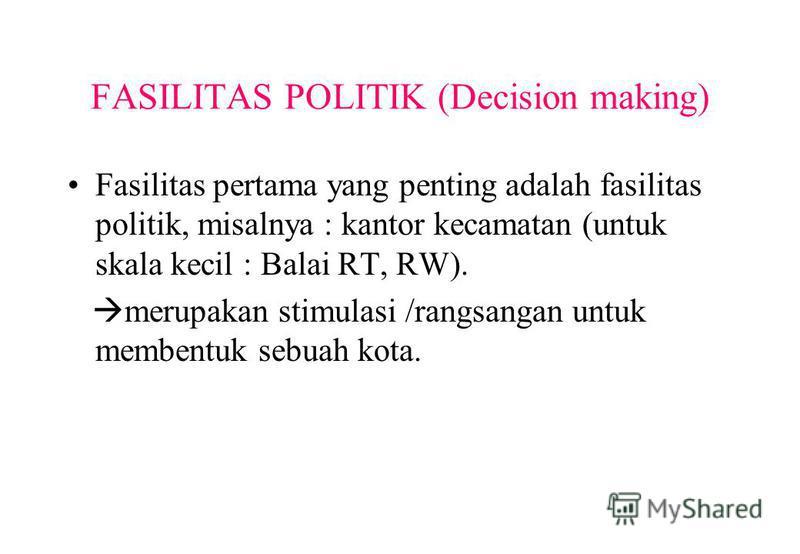FASILITAS POLITIK (Decision making) Fasilitas pertama yang penting adalah fasilitas politik, misalnya : kantor kecamatan (untuk skala kecil : Balai RT, RW). merupakan stimulasi /rangsangan untuk membentuk sebuah kota.