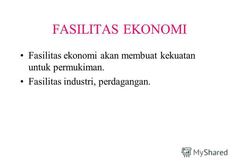 FASILITAS EKONOMI Fasilitas ekonomi akan membuat kekuatan untuk permukiman. Fasilitas industri, perdagangan.