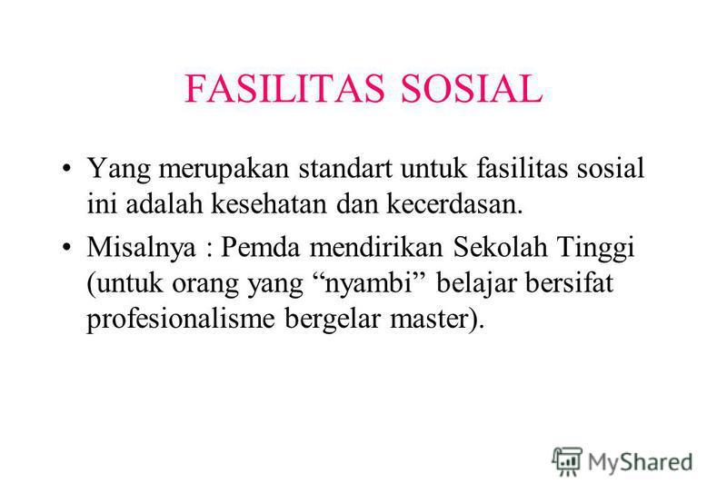 FASILITAS SOSIAL Yang merupakan standart untuk fasilitas sosial ini adalah kesehatan dan kecerdasan. Misalnya : Pemda mendirikan Sekolah Tinggi (untuk orang yang nyambi belajar bersifat profesionalisme bergelar master).