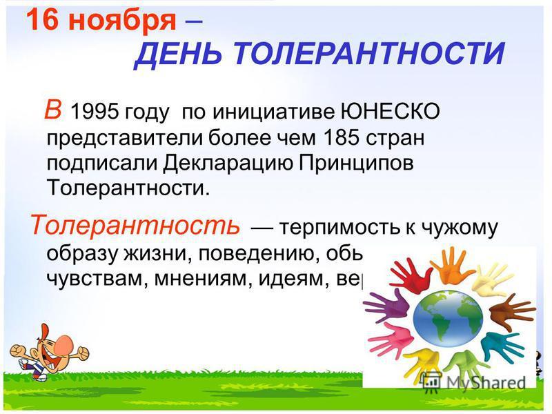 В 1995 году по инициативе ЮНЕСКО представители более чем 185 стран подписали Декларацию Принципов Толерантности. Толерантность терпимость к чужому образу жизни, поведению, обычаям, чувствам, мнениям, идеям, верованиям. 16 ноября – ДЕНЬ ТОЛЕРАНТНОСТИ