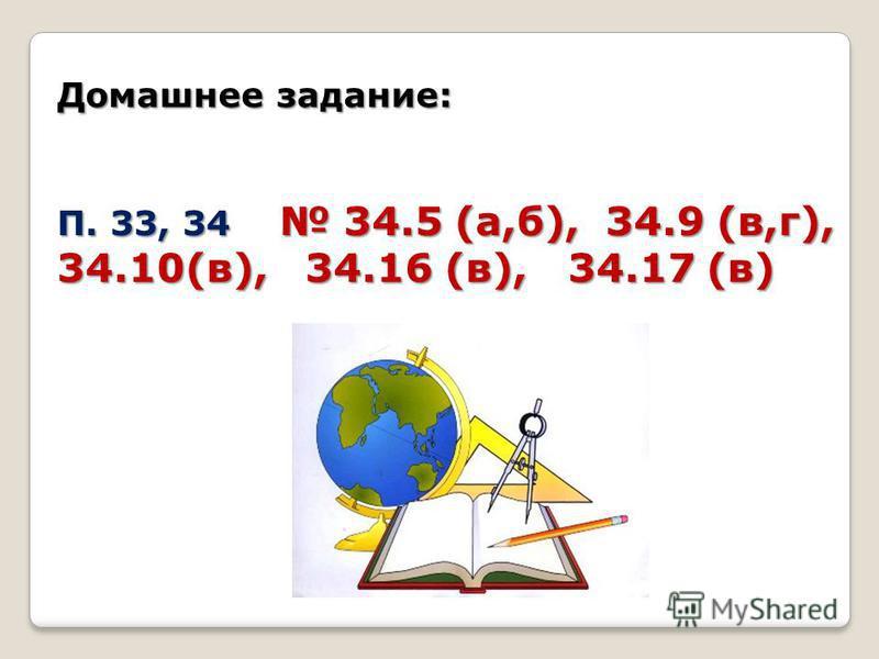 Домашнее задание: П. 33, 34 34.5 (а,б), 34.9 (в,г), 34.10(в), 34.16 (в), 34.17 (в)