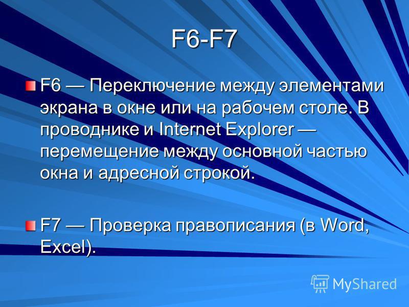 F6-F7 F6 Переключение между элементами экрана в окне или на рабочем столе. В проводнике и Internet Explorer перемещение между основной частью окна и адресной строкой. F7 Проверка правописания (в Word, Excel).