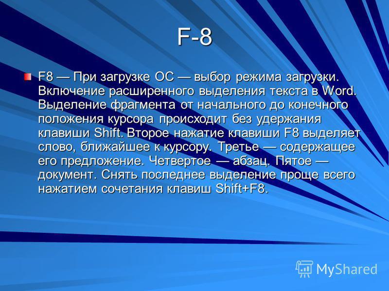 F-8 F8 При загрузке ОС выбор режима загрузки. Включение расширенного выделения текста в Word. Выделение фрагмента от начального до конечного положения курсора происходит без удержания клавиши Shift. Второе нажатие клавиши F8 выделяет слово, ближайшее