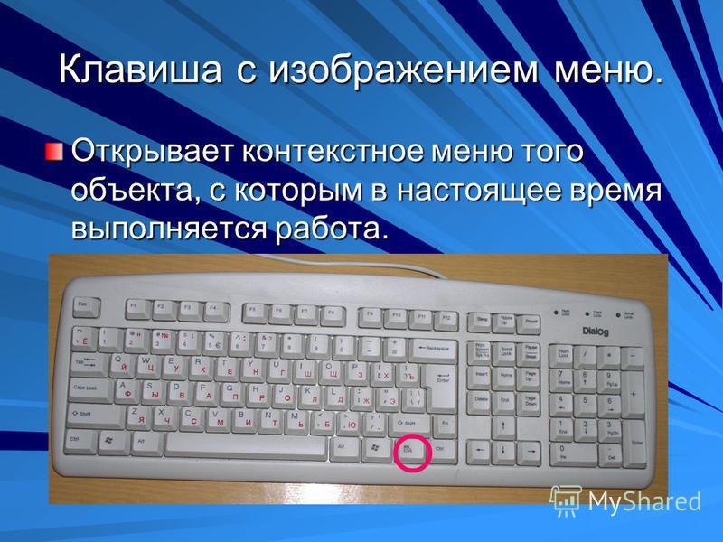 Клавиша с изображением меню. Открывает контекстное меню того объекта, с которым в настоящее время выполняется работа.