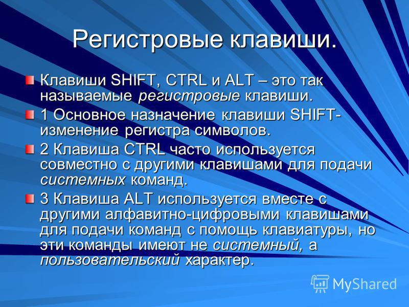 Регистровые клавиши. Клавиши SHIFT, CTRL и ALT – это так называемые регистровые клавиши. 1 Основное назначение клавиши SHIFT- изменение регистра символов. 2 Клавиша CTRL часто используется совместно с другими клавишами для подачи системных команд. 3