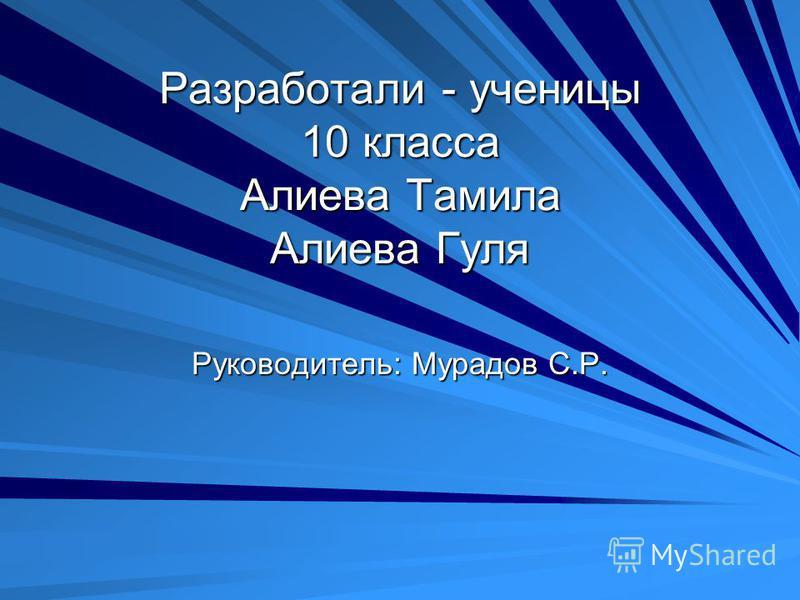 Разработали - ученицы 10 класса Алиева Тамила Алиева Гуля Руководитель: Мурадов С.Р.