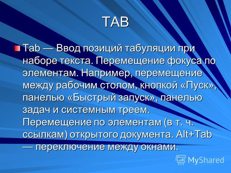 TAB Tab Ввод позиций табуляции при наборе текста. Перемещение фокуса по элементам. Например, перемещение между рабочим столом, кнопкой «Пуск», панелью «Быстрый запуск», панелью задач и системным треем. Перемещение по элементам (в т. ч. ссылкам) откры