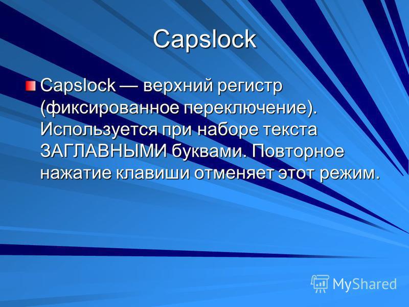 Capslock Capslock верхний регистр (фиксированное переключение). Используется при наборе текста ЗАГЛАВНЫМИ буквами. Повторное нажатие клавиши отменяет этот режим.