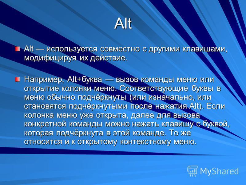 Alt Alt используется совместно с другими клавишами, модифицируя их действие. Например, Alt+буква вызов команды меню или открытие колонки меню. Соответствующие буквы в меню обычно подчёркнуты (или изначально, или становятся подчёркнутыми после нажатия