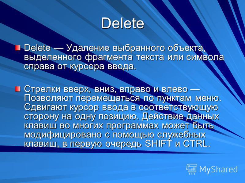Delete Delete Удаление выбранного объекта, выделенного фрагмента текста или символа справа от курсора ввода. Стрелки вверх, вниз, вправо и влево Позволяют перемещаться по пунктам меню. Сдвигают курсор ввода в соответствующую сторону на одну позицию.