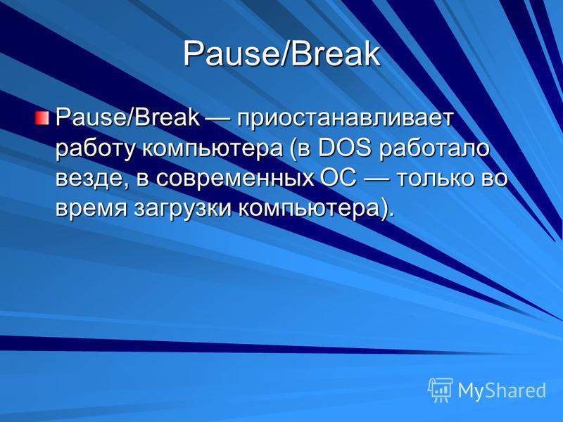 Pause/Break Pause/Break приостанавливает работу компьютера (в DOS работало везде, в современных ОС только во время загрузки компьютера).