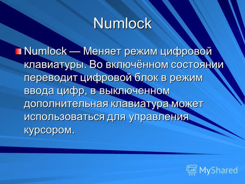 Numlock Numlock Меняет режим цифровой клавиатуры. Во включённом состоянии переводит цифровой блок в режим ввода цифр, в выключенном дополнительная клавиатура может использоваться для управления курсором.