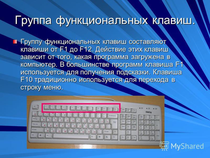 Группа функциональных клавиш. Группу функциональных клавиш составляют клавиши от F1 до F12. Действие этих клавиш зависит от того, какая программа загружена в компьютер. В большинстве программ клавиша F1 используется для получения подсказки. Клавиша F
