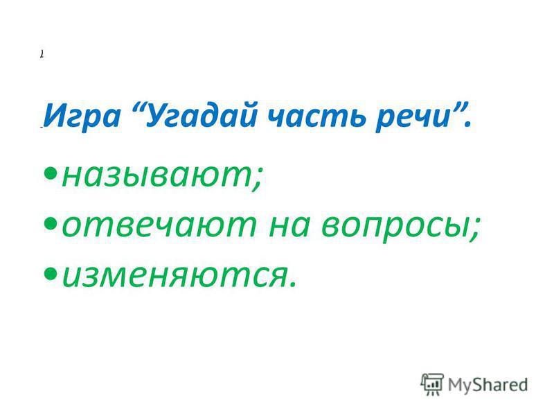 ) Игра Угадай часть речи. называют; отвечают на вопросы; изменяются.