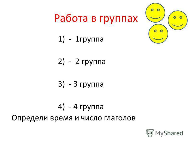Работа в группах 1) - 1 группа 2) - 2 группа 3) - 3 группа 4) - 4 группа Определи время и число глаголов