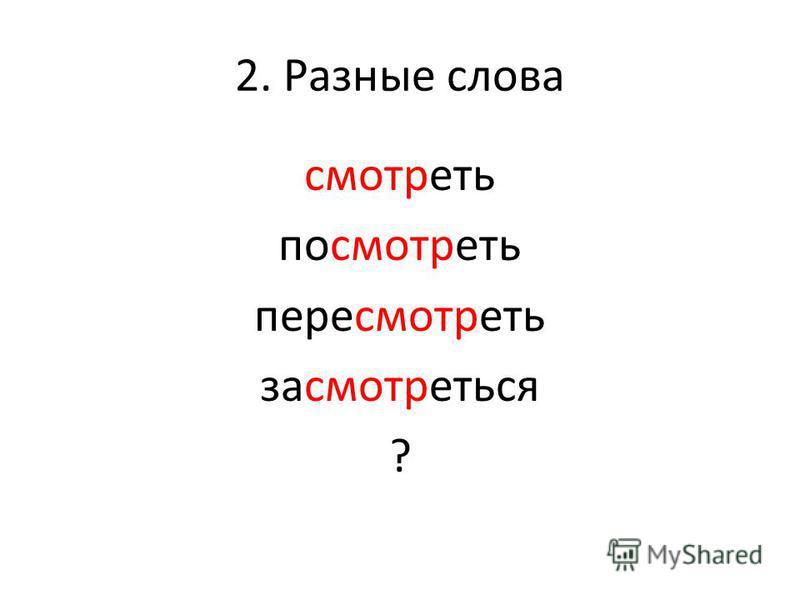 2. Разное слова смотреть посмотреть пересмотреть засмотреться ?