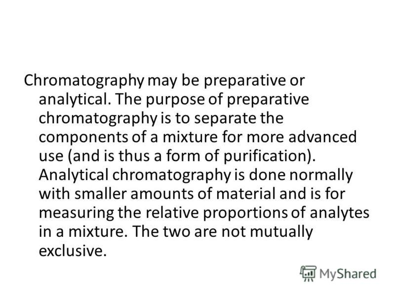 Chromatography may be preparative or analytical. The purpose of preparative chromatography is to separate the components of a mixture for more advanced use (and is thus a form of purification). Analytical chromatography is done normally with smaller