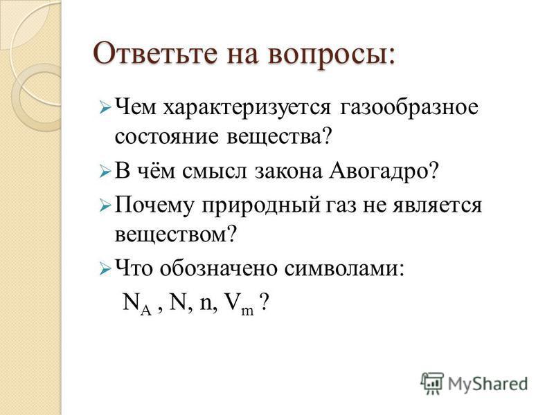 Ответьте на вопросы: Чем характеризуется газообразное состояние вещества? В чём смысл закона Авогадро? Почему природный газ не является веществом? Что обозначено символами: N A, N, n, V m ?