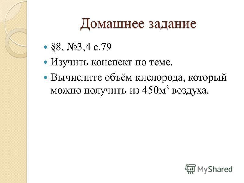 Домашнее задание §8, 3,4 с.79 Изучить конспект по теме. Вычислите объём кислорода, который можно получить из 450 м 3 воздуха.