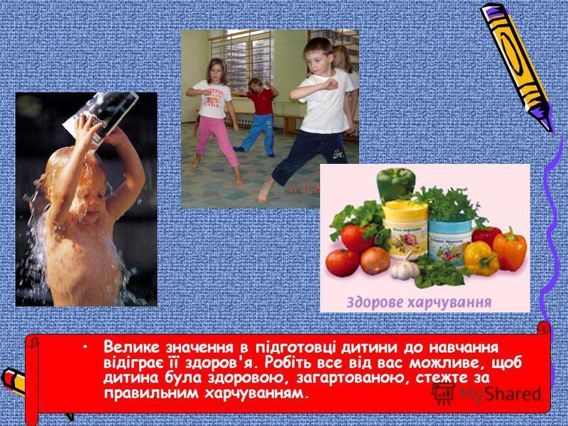 Велике значення в підготовці дитини до навчання відіграє її здоров'я. Робіть все від вас можливе, щоб дитина була здоровою, загартованою, стежте за правильним харчуванням.