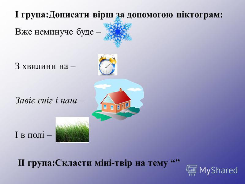 І група:Дописати вірш за допомогою піктограм: Вже неминуче буде – З хвилини на – Завіє сніг і наш – І в полі – ІІ група:Скласти міні-твір на тему