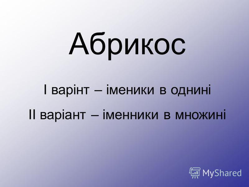 Абрикос І варінт – іменики в однині ІІ варіант – іменники в множині