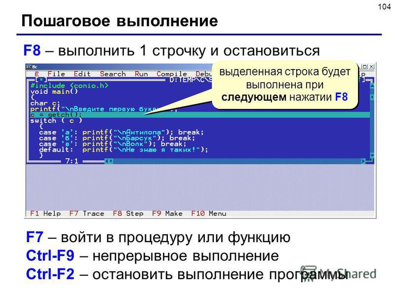 104 Пошаговое выполнение F8 – выполнить 1 строчку и остановиться выделенная строка будет выполнена при следующем нажатии F8 F7 – войти в процедуру или функцию Ctrl-F9 – непрерывное выполнение Ctrl-F2 – остановить выполнение программы