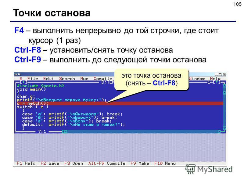 105 Точки останова F4 – выполнить непрерывно до той строчки, где стоит курсор (1 раз) Ctrl-F8 – установить/снять точку останова Ctrl-F9 – выполнить до следующей точки останова это точка останова (снять – Ctrl-F8)