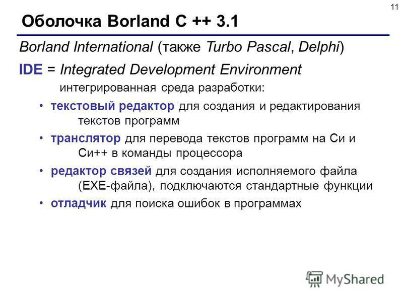 11 Оболочка Borland C ++ 3.1 Borland International (также Turbo Pascal, Delphi) IDE = Integrated Development Environment интегрированная среда разработки: текстовый редактор для создания и редактирования текстов программ транслятор для перевода текст