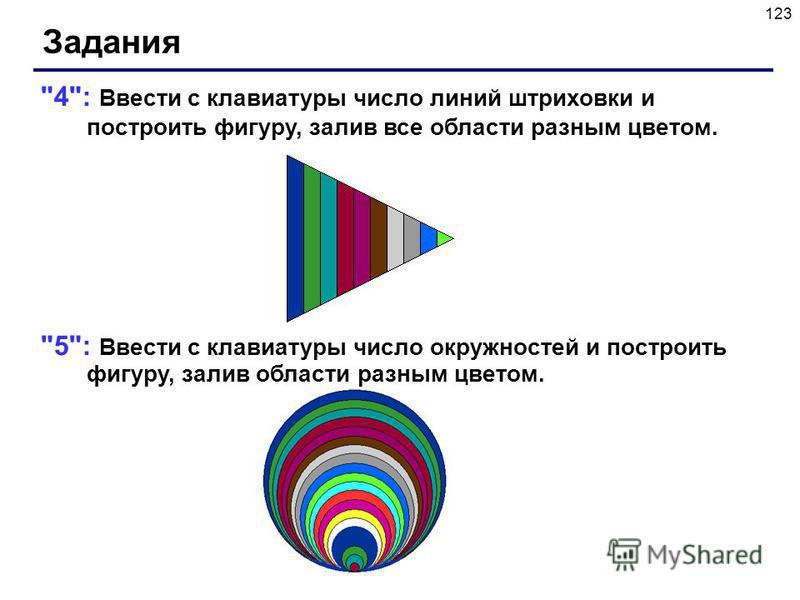 123 Задания 4: Ввести с клавиатуры число линий штриховки и построить фигуру, залив все области разным цветом. 5: Ввести с клавиатуры число окружностей и построить фигуру, залив области разным цветом.