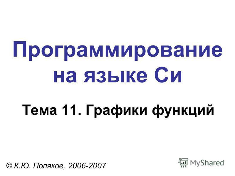 Программирование на языке Си Тема 11. Графики функций © К.Ю. Поляков, 2006-2007