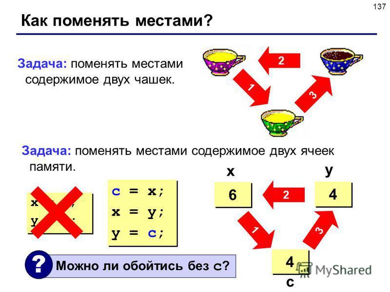 137 Как поменять местами? 2 3 1 Задача: поменять местами содержимое двух чашек. Задача: поменять местами содержимое двух ячеек памяти. 4 4 6 6 ? ? 4 4 6 6 4 4 x y c c = x; x = y; y = c; c = x; x = y; y = c; x = y; y = x; x = y; y = x; 3 2 1 Можно ли