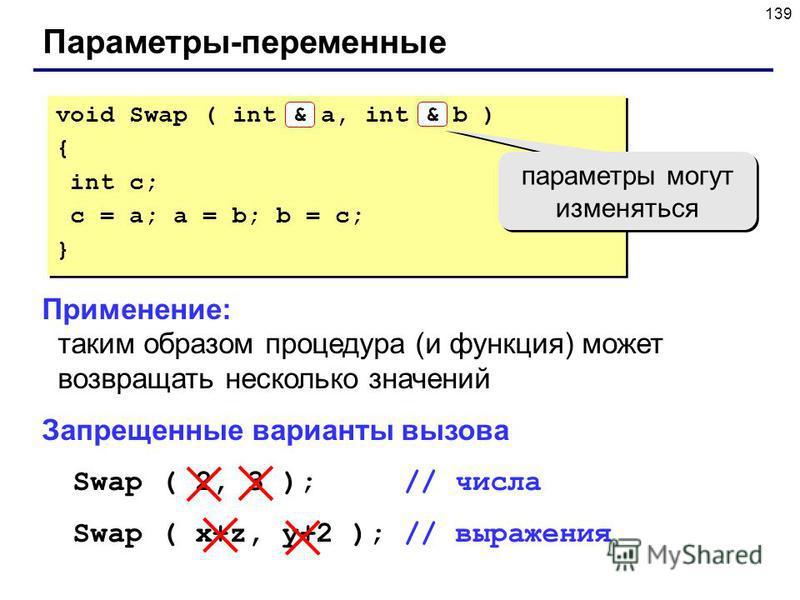 139 Параметры-переменные Применение: таким образом процедура (и функция) может возвращать несколько значений Запрещенные варианты вызова Swap ( 2, 3 ); // числа Swap ( x+z, y+2 ); // выражения void Swap ( int & a, int & b ) { int c; c = a; a = b; b =
