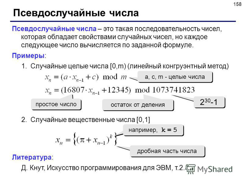 158 Псевдослучайные числа Псевдослучайные числа – это такая последовательность чисел, которая обладает свойствами случайных чисел, но каждое следующее число вычисляется по заданной формуле. Примеры: 1. Случайные целые числа [0,m) (линейный конгруэнтн
