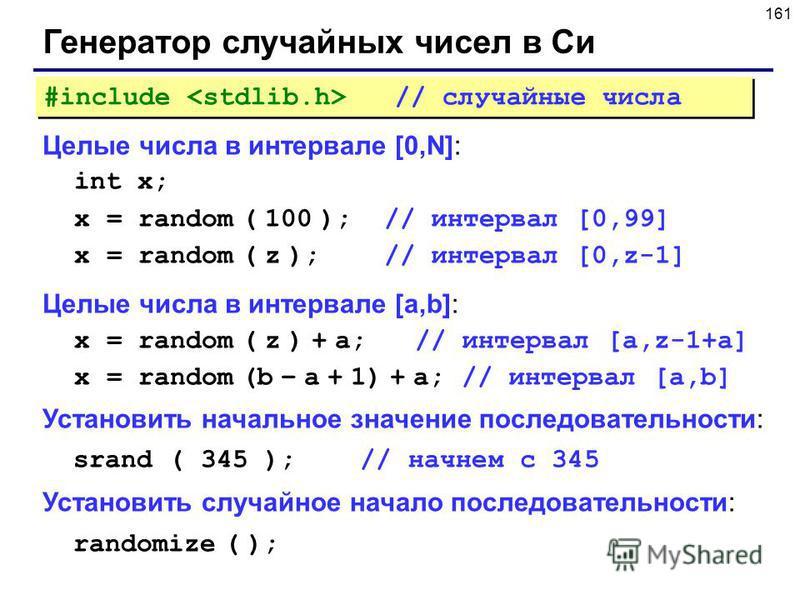 161 Генератор случайных чисел в Си Целые числа в интервале [0,N]: int x; x = random ( 100 ); // интервал [0,99] x = random ( z ); // интервал [0,z-1] Целые числа в интервале [a,b]: x = random ( z ) + a; // интервал [a,z-1+a] x = random (b – a + 1) +