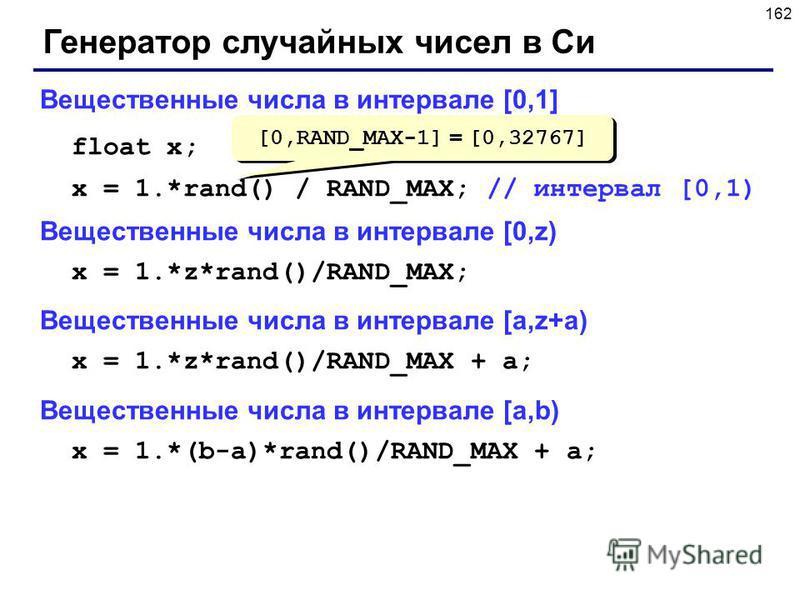 162 Генератор случайных чисел в Си Вещественные числа в интервале [0,1] float x; x = 1.*rand() / RAND_MAX; // интервал [0,1) Вещественные числа в интервале [0,z) x = 1.*z*rand()/RAND_MAX; Вещественные числа в интервале [a,z+a) x = 1.*z*rand()/RAND_MA