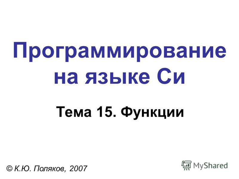 Программирование на языке Си Тема 15. Функции © К.Ю. Поляков, 2007
