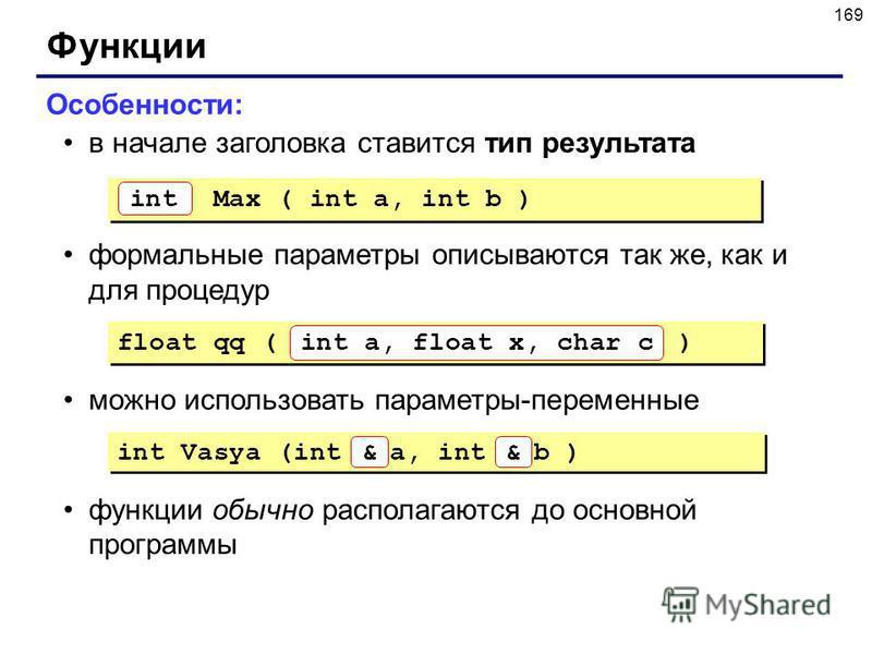 169 Функции Особенности: в начале заголовка ставится тип результата формальные параметры описываются так же, как и для процедур можно использовать параметры-переменные функции обычно располагаются до основной программы Max ( int a, int b ) int float