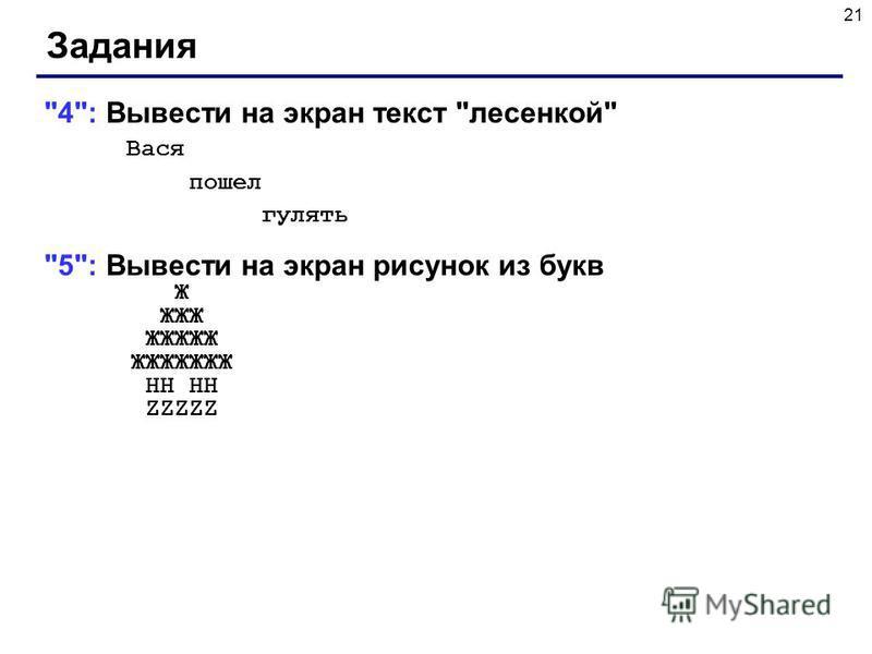 21 Задания 4: Вывести на экран текст лесенкой Вася пошел гулять 5: Вывести на экран рисунок из букв Ж ЖЖЖ ЖЖЖЖЖ ЖЖЖЖЖЖЖ HH HH ZZZZZ
