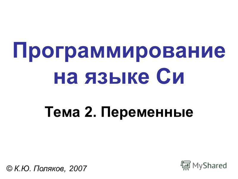 Программирование на языке Си Тема 2. Переменные © К.Ю. Поляков, 2007