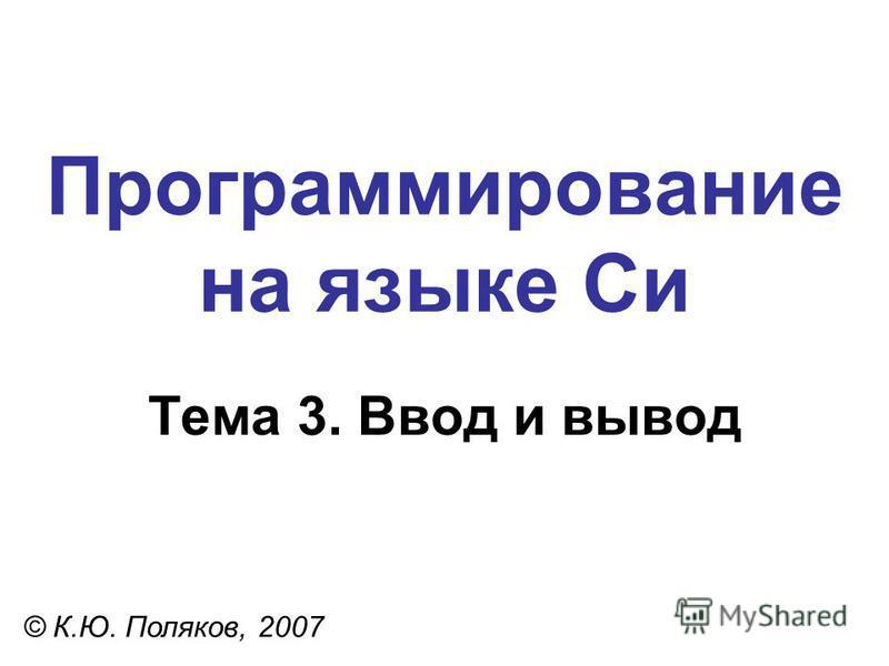 Программирование на языке Си Тема 3. Ввод и вывод © К.Ю. Поляков, 2007