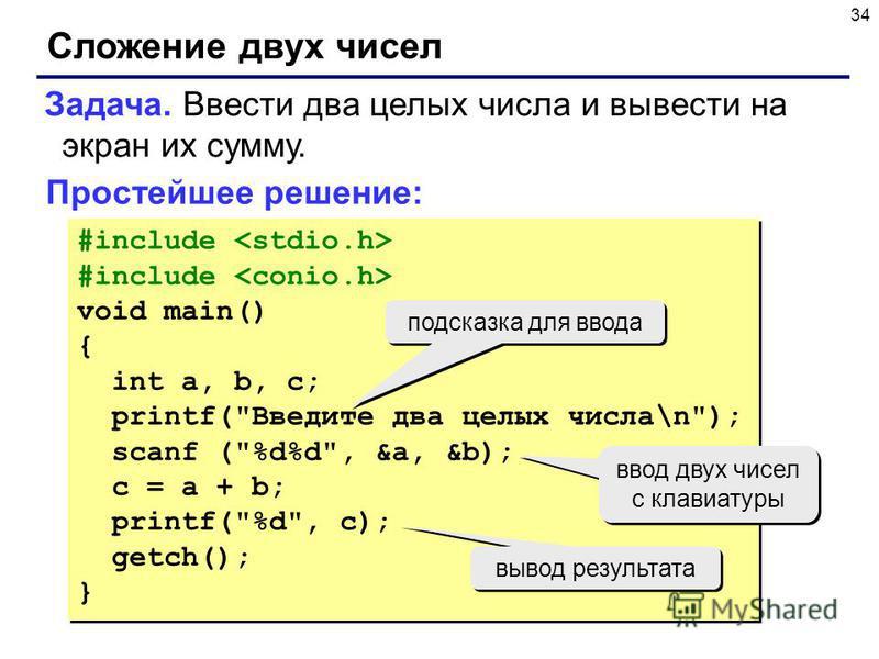 34 Сложение двух чисел Задача. Ввести два целых числа и вывести на экран их сумму. Простейшее решение: #include void main() { int a, b, c; printf(