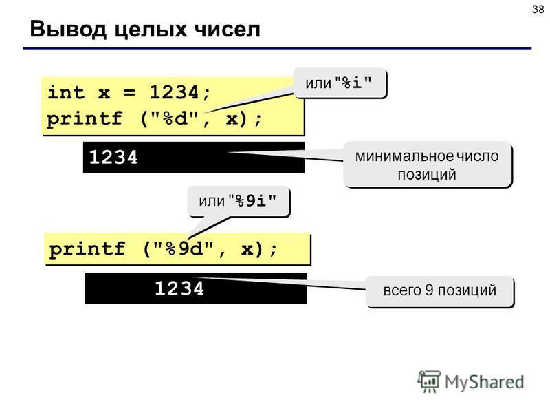 38 Вывод целых чисел int x = 1234; printf (%d, x); int x = 1234; printf (%d, x); 1234 printf (%9d, x); минимальное число позиций 1234 всего 9 позиций или  %i или  %9i